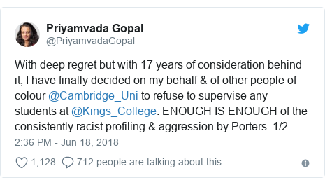 Twitter post by @PriyamvadaGopal: With deep regret but with 17 years of consideration behind it, I have finally decided on my behalf & of other people of colour @Cambridge_Uni to refuse to supervise any students at @Kings_College. ENOUGH IS ENOUGH of the consistently racist profiling & aggression by Porters. 1/2
