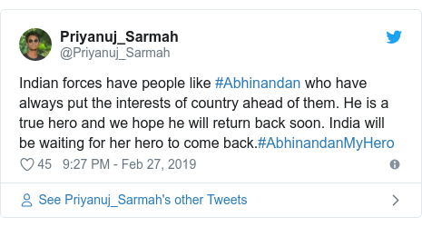 Twitter post by @Priyanuj_Sarmah: Indian forces have people like #Abhinandan who have always put the interests of country ahead of them. He is a true hero and we hope he will return back soon. India will be waiting for her hero to come back.#AbhinandanMyHero