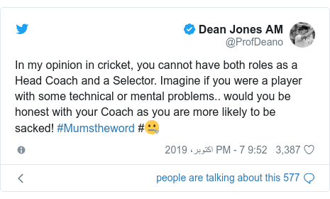 ٹوئٹر پوسٹس @ProfDeano کے حساب سے: In my opinion in cricket, you cannot have both roles as a Head Coach and a Selector. Imagine if you were a player with some technical or mental problems.. would you be honest with your Coach as you are more likely to be sacked! #Mumstheword #🤐