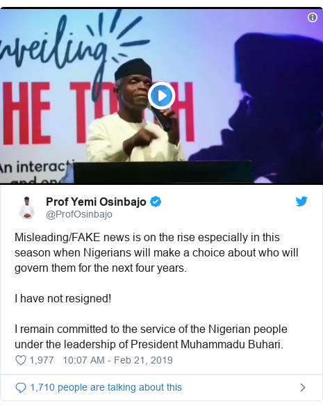 Twitter post by @ProfOsinbajo: Misleading/FAKE news is on the rise especially in this season when Nigerians will make a choice about who will govern them for the next four years.I have not resigned!I remain committed to the service of the Nigerian people under the leadership of President Muhammadu Buhari.