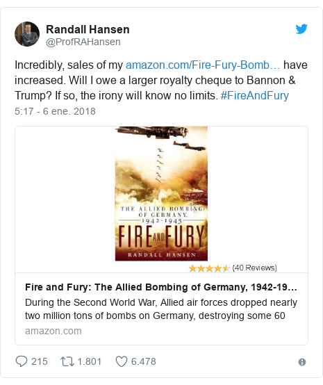 Publicación de Twitter por @ProfRAHansen: Incredibly, sales of my  have increased. Will I owe a larger royalty cheque to Bannon & Trump? If so, the irony will know no limits. #FireAndFury