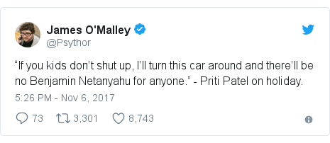 """Twitter post by @Psythor: """"If you kids don't shut up, I'll turn this car around and there'll be no Benjamin Netanyahu for anyone."""" - Priti Patel on holiday."""