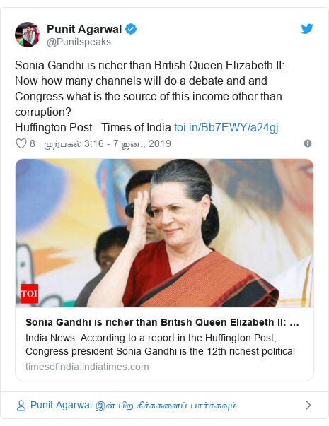 டுவிட்டர் இவரது பதிவு @Punitspeaks: Sonia Gandhi is richer than British Queen Elizabeth II  Now how many channels will do a debate and and Congress what is the source of this income other than corruption? Huffington Post - Times of India