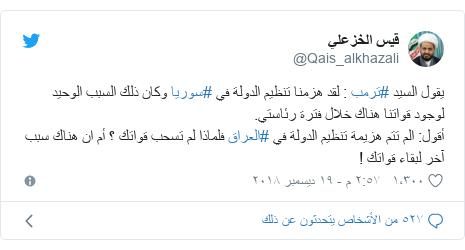 تويتر رسالة بعث بها @Qais_alkhazali: يقول السيد #ترمب   لقد هزمنا تنظيم الدولة في #سوريا وكان ذلك السبب الوحيد لوجود قواتنا هناك خلال فترة رئاستي.أقول  الم تتم هزيمة تنظيم الدولة في #العراق فلماذا لم تسحب قواتك ؟ أم ان هناك سبب آخر لبقاء قواتك !