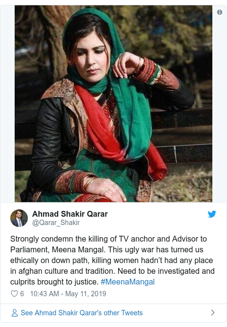Twitter post by @Qarar_Shakir: Strongly condemn the killing of TV anchor and Advisor to Parliament, Meena Mangal. This ugly war has turned us ethically on down path, killing women hadn't had any place in afghan culture and tradition. Need to be investigated and culprits brought to justice. #MeenaMangal
