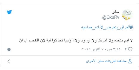 تويتر رسالة بعث بها @QkuRv: #العراق_يتعرض_لاباده_جماعيهلا امم متحده ولا امريكا ولا اوروبا ولا روسيا تحركوا ليه لأن الخصم ايران
