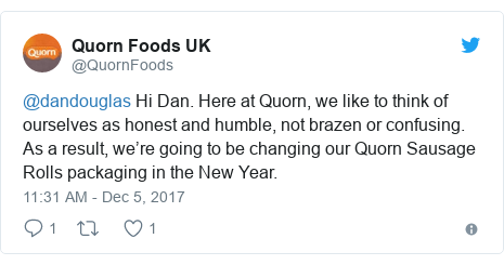 Twitter post by @QuornFoods: @dandouglas Hi Dan. Here at Quorn, we like to think of ourselves as honest and humble, not brazen or confusing. As a result, we're going to be changing our Quorn Sausage Rolls packaging in the New Year.