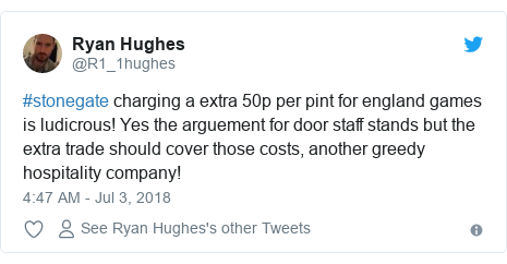 Twitter post by @R1_1hughes: #stonegate charging a extra 50p per pint for england games is ludicrous! Yes the arguement for door staff stands but the extra trade should cover those costs, another greedy hospitality company!