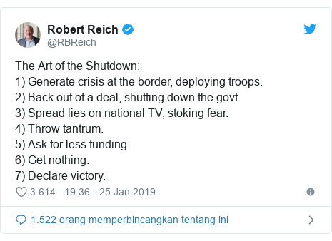 Twitter pesan oleh @RBReich: The Art of the Shutdown  1) Generate crisis at the border, deploying troops.2) Back out of a deal, shutting down the govt. 3) Spread lies on national TV, stoking fear. 4) Throw tantrum.5) Ask for less funding. 6) Get nothing. 7) Declare victory.