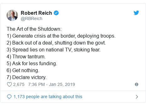 Twitter post by @RBReich: The Art of the Shutdown  1) Generate crisis at the border, deploying troops.2) Back out of a deal, shutting down the govt. 3) Spread lies on national TV, stoking fear. 4) Throw tantrum.5) Ask for less funding. 6) Get nothing. 7) Declare victory.