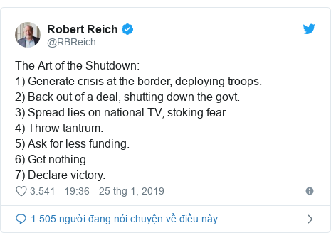 Twitter bởi @RBReich: The Art of the Shutdown  1) Generate crisis at the border, deploying troops.2) Back out of a deal, shutting down the govt. 3) Spread lies on national TV, stoking fear. 4) Throw tantrum.5) Ask for less funding. 6) Get nothing. 7) Declare victory.