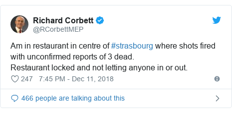 Twitter post by @RCorbettMEP: Am in restaurant in centre of #strasbourg where shots fired with unconfirmed reports of 3 dead. Restaurant locked and not letting anyone in or out.