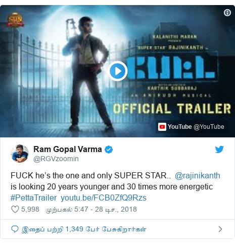 டுவிட்டர் இவரது பதிவு @RGVzoomin: FUCK he's the one and only SUPER STAR..  @rajinikanth is looking 20 years younger and 30 times more energetic #PettaTrailer