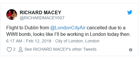 Twitter post by @RICHARDMACEY007: Flight to Dublin from @LondonCityAir cancelled due to a WWII bomb, looks like I'll be working in London today then.