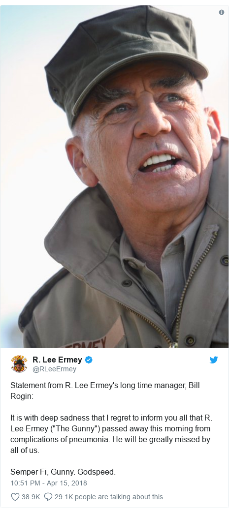 "Twitter post by @RLeeErmey: Statement from R. Lee Ermey's long time manager, Bill Rogin It is with deep sadness that I regret to inform you all that R. Lee Ermey (""The Gunny"") passed away this morning from complications of pneumonia. He will be greatly missed by all of us.Semper Fi, Gunny. Godspeed."