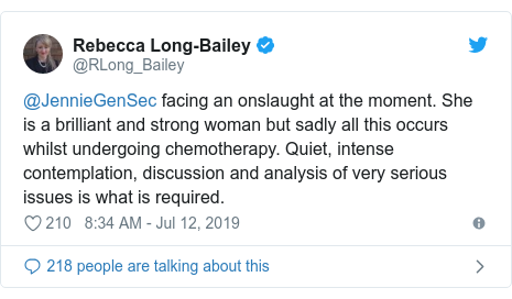 Twitter post by @RLong_Bailey: @JennieGenSec facing an onslaught at the moment. She is a brilliant and strong woman but sadly all this occurs whilst undergoing chemotherapy. Quiet, intense contemplation, discussion and analysis of very serious issues is what is required.