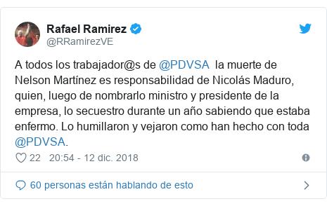 Publicación de Twitter por @RRamirezVE: A todos los trabajador@s de @PDVSA  la muerte de Nelson Martínez es responsabilidad de Nicolás Maduro, quien, luego de nombrarlo ministro y presidente de la empresa, lo secuestro durante un año sabiendo que estaba enfermo. Lo humillaron y vejaron como han hecho con toda @PDVSA.