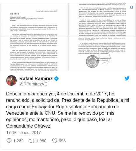 Publicación de Twitter por @RRamirezVE: Debo informar que ayer, 4 de Diciembre de 2017, he renunciado, a solicitud del Presidente de la República, a mi cargo como Embajador Representante Permanente de Venezuela ante la ONU. Se me ha removido por mis opiniones, me mantendré, pase lo que pase, leal al Comandante Chávez!