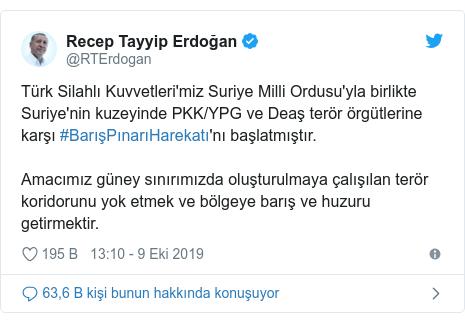 @RTErdogan tarafından yapılan Twitter paylaşımı: Türk Silahlı Kuvvetleri'miz Suriye Milli Ordusu'yla birlikte Suriye'nin kuzeyinde PKK/YPG ve Deaş terör örgütlerine karşı #BarışPınarıHarekatı'nı başlatmıştır.  Amacımız güney sınırımızda oluşturulmaya çalışılan terör koridorunu yok etmek ve bölgeye barış ve huzuru getirmektir.