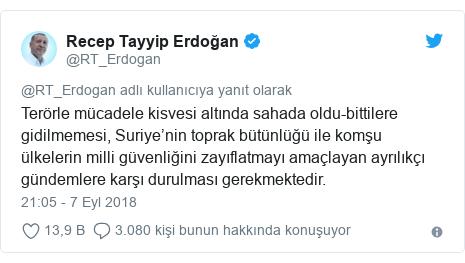 @RT_Erdogan tarafından yapılan Twitter paylaşımı: Terörle mücadele kisvesi altında sahada oldu-bittilere gidilmemesi, Suriye'nin toprak bütünlüğü ile komşu ülkelerin milli güvenliğini zayıflatmayı amaçlayan ayrılıkçı gündemlere karşı durulması gerekmektedir.