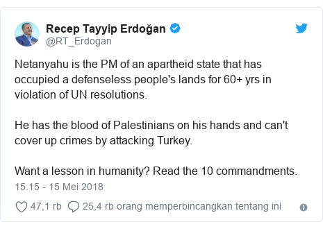Twitter pesan oleh @RT_Erdogan: Netanyahu is the PM of an apartheid state that has occupied a defenseless people's lands for 60+ yrs in violation of UN resolutions.He has the blood of Palestinians on his hands and can't cover up crimes by attacking Turkey.Want a lesson in humanity? Read the 10 commandments.