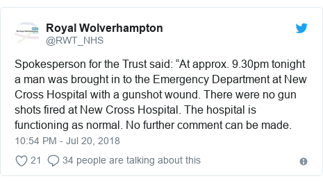 "Twitter post by @RWT_NHS: Spokesperson for the Trust said  ""At approx. 9.30pm tonight a man was brought in to the Emergency Department at New Cross Hospital with a gunshot wound. There were no gun shots fired at New Cross Hospital. The hospital is functioning as normal. No further comment can be made."