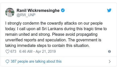 Twitter post by @RW_UNP: I strongly condemn the cowardly attacks on our people today. I call upon all Sri Lankans during this tragic time to remain united and strong. Please avoid propagating unverified reports and speculation. The government is taking immediate steps to contain this situation.