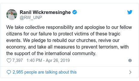 Twitter හි @RW_UNP කළ පළකිරීම: We take collective responsibility and apologise to our fellow citizens for our failure to protect victims of these tragic events. We pledge to rebuild our churches, revive our economy, and take all measures to prevent terrorism, with the support of the international community.