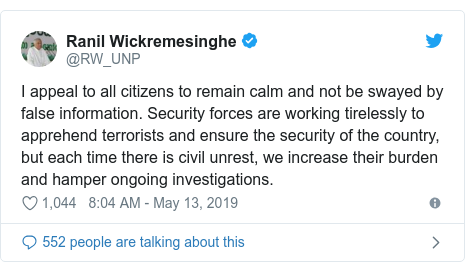 Twitter හි @RW_UNP කළ පළකිරීම: I appeal to all citizens to remain calm and not be swayed by false information. Security forces are working tirelessly to apprehend terrorists and ensure the security of the country, but each time there is civil unrest, we increase their burden and hamper ongoing investigations.
