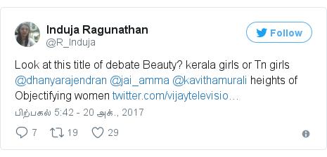 டுவிட்டர் இவரது பதிவு @R_Induja: Look at this title of debate Beauty? kerala girls or Tn girls  @dhanyarajendran @jai_amma @kavithamurali heights of Objectifying women