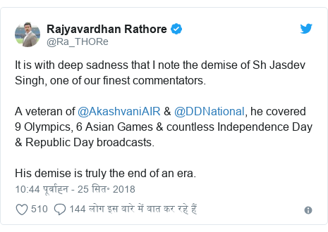 ट्विटर पोस्ट @Ra_THORe: It is with deep sadness that I note the demise of Sh Jasdev Singh, one of our finest commentators.A veteran of @AkashvaniAIR & @DDNational, he covered 9 Olympics, 6 Asian Games & countless Independence Day & Republic Day broadcasts.His demise is truly the end of an era.
