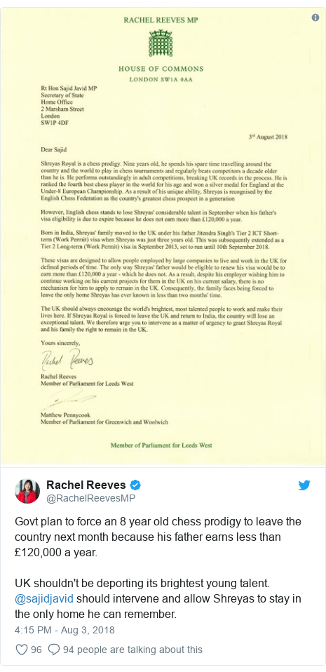 Twitter post by @RachelReevesMP: Govt plan to force an 8 year old chess prodigy to leave the country next month because his father earns less than £120,000 a year. UK shouldn't be deporting its brightest young talent. @sajidjavid should intervene and allow Shreyas to stay in the only home he can remember.