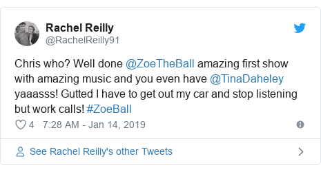Twitter post by @RachelReilly91: Chris who? Well done @ZoeTheBall amazing first show with amazing music and you even have @TinaDaheley yaaasss! Gutted I have to get out my car and stop listening but work calls! #ZoeBall