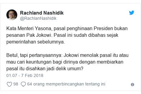 Twitter pesan oleh @RachlanNashidik: Kata Menteri Yasona, pasal penghinaan Presiden bukan pesanan Pak Jokowi. Pasal ini sudah dibahas sejak pemerintahan sebelumnya. Betul, tapi pertanyaannya  Jokowi menolak pasal itu atau mau cari keuntungan bagi dirinya dengan membiarkan pasal itu disahkan jadi delik umum?