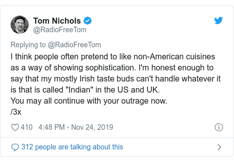 """Twitter post by @RadioFreeTom: I think people often pretend to like non-American cuisines as a way of showing sophistication. I'm honest enough to say that my mostly Irish taste buds can't handle whatever it is that is called """"Indian"""" in the US and UK. You may all continue with your outrage now. /3x"""