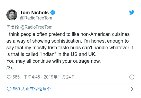 """Twitter 用户名 @RadioFreeTom: I think people often pretend to like non-American cuisines as a way of showing sophistication. I'm honest enough to say that my mostly Irish taste buds can't handle whatever it is that is called """"Indian"""" in the US and UK. You may all continue with your outrage now. /3x"""