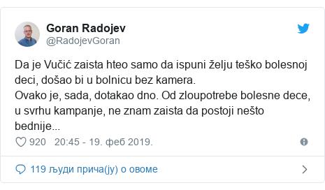 Twitter post by @RadojevGoran: Da je Vučić zaista hteo samo da ispuni želju teško bolesnoj deci, došao bi u bolnicu bez kamera.Ovako je, sada, dotakao dno. Od zloupotrebe bolesne dece, u svrhu kampanje, ne znam zaista da postoji nešto bednije...