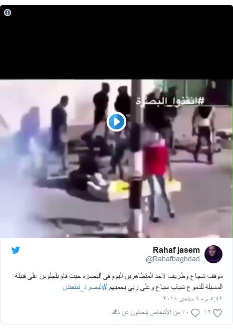 تويتر رسالة بعث بها @Rahafbaghdad: موقف شجاع وظريف لاحد المتظاهرين اليوم في البصرة حيث قام بلجلوس على قنبلة المسيلة للدموع شباب سباع وعلي ربي يحميهم #البصرة_تنتفض