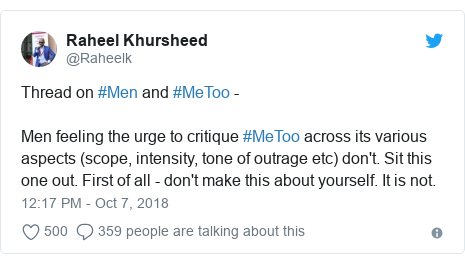 Twitter post by @Raheelk: Thread on #Men and #MeToo - Men feeling the urge to critique #MeToo across its various aspects (scope, intensity, tone of outrage etc) don't. Sit this one out. First of all - don't make this about yourself. It is not.