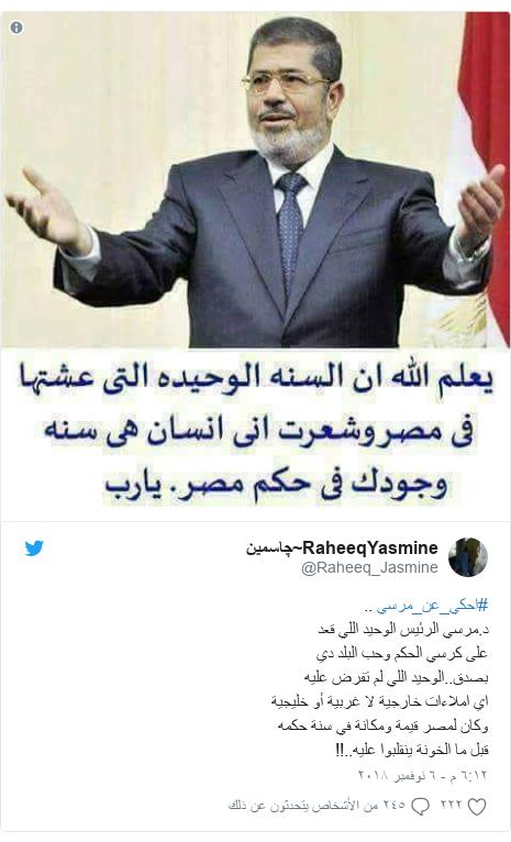 تويتر رسالة بعث بها @Raheeq_Jasmine: #احكي_عن_مرسي ..د.مرسي الرئيس الوحيد اللي قعدعلى كرسي الحكم وحب البلد ديبصدق..الوحيد اللي لم تفرض عليهاي املاءات خارجية لا غربية أو خليجيةوكان لمصر قيمة ومكانة في سنة حكمهقبل ما الخونة ينقلبوا عليه..!!