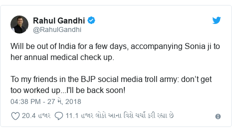 Twitter post by @RahulGandhi: Will be out of India for a few days, accompanying Sonia ji to her annual medical check up. To my friends in the BJP social media troll army  don't get too worked up...I'll be back soon!