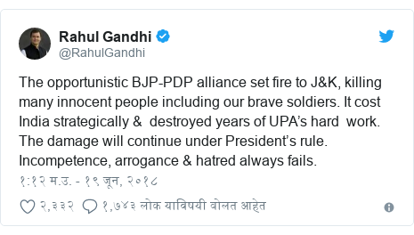 Twitter post by @RahulGandhi: The opportunistic BJP-PDP alliance set fire to J&K, killing many innocent people including our brave soldiers. It cost India strategically &  destroyed years of UPA's hard  work. The damage will continue under President's rule. Incompetence, arrogance & hatred always fails.