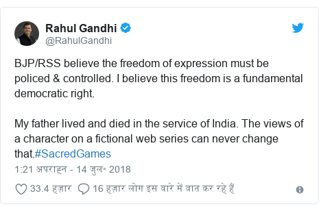 ट्विटर पोस्ट @RahulGandhi: BJP/RSS believe the freedom of expression must be policed & controlled. I believe this freedom is a fundamental democratic right.My father lived and died in the service of India. The views of a character on a fictional web series can never change that.#SacredGames