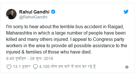ट्विटर पोस्ट @RahulGandhi: I'm sorry to hear about the terrible bus accident in Raigad, Maharashtra in which a large number of people have been killed and many others injured. I appeal to Congress party workers in the area to provide all possible assistance to the injured & families of those who have died.