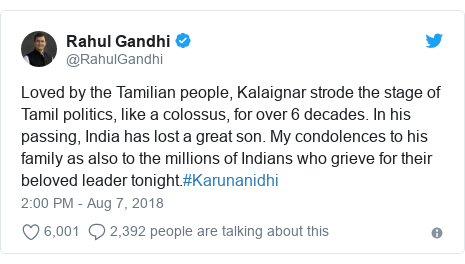 Twitter post by @RahulGandhi: Loved by the Tamilian people, Kalaignar strode the stage of Tamil politics, like a colossus, for over 6 decades. In his passing, India has lost a great son. My condolences to his family as also to the millions of Indians who grieve for their beloved leader tonight.#Karunanidhi