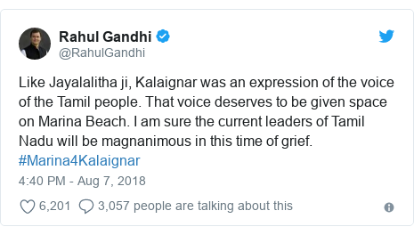 Twitter post by @RahulGandhi: Like Jayalalitha ji, Kalaignar was an expression of the voice of the Tamil people. That voice deserves to be given space on Marina Beach. I am sure the current leaders of Tamil Nadu will be magnanimous in this time of grief. #Marina4Kalaignar