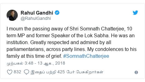 டுவிட்டர் இவரது பதிவு @RahulGandhi: I mourn the passing away of Shri Somnath Chatterjee, 10 term MP and former Speaker of the Lok Sabha. He was an institution. Greatly respected and admired by all parliamentarians, across party lines. My condolences to his family at this time of grief. #SomnathChatterjee