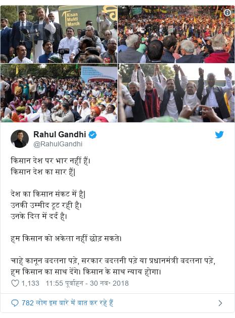 ट्विटर पोस्ट @RahulGandhi: किसान देश पर भार नहीं हैं। किसान देश का सार हैं| देश का किसान संकट में है| उनकी उम्मीद टूट रही है। उनके दिल में दर्द है। हम किसान को अकेला नहीं छोड़ सकते। चाहे कानून बदलना पड़े, सरकार बदलनी पड़े या प्रधानमंत्री बदलना पड़े, हम किसान का साथ देंगे। किसान के साथ न्याय होगा।