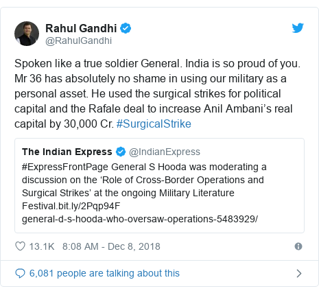 Twitter post by @RahulGandhi: Spoken like a true soldier General. India is so proud of you. Mr 36 has absolutely no shame in using our military as a personal asset. He used the surgical strikes for political capital and the Rafale deal to increase Anil Ambani's real capital by 30,000 Cr. #SurgicalStrike