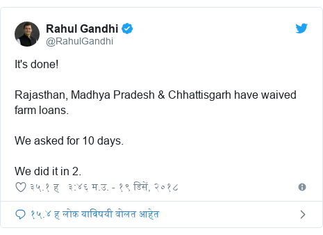 Twitter post by @RahulGandhi: It's done! Rajasthan, Madhya Pradesh & Chhattisgarh have waived farm loans.We asked for 10 days. We did it in 2.